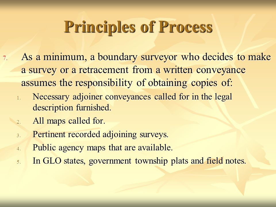 Principles of Process 7. As a minimum, a boundary surveyor who decides to make a survey or a retracement from a written conveyance assumes the respons