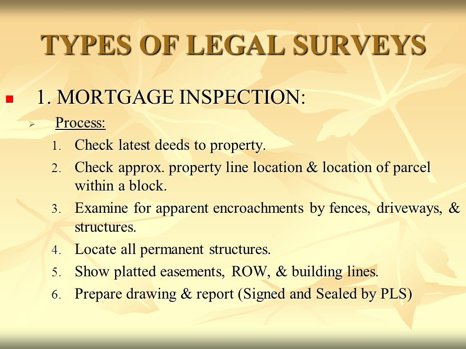 TYPES OF LEGAL SURVEYS 1. MORTGAGE INSPECTION: 1. MORTGAGE INSPECTION:  Process: 1. Check latest deeds to property. 2. Check approx. property line lo