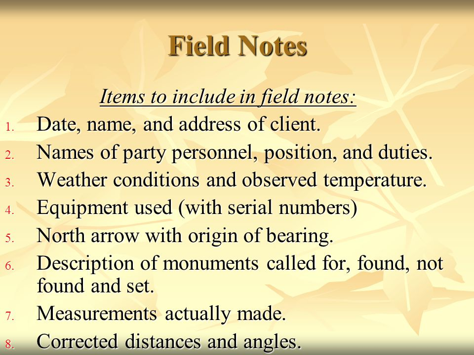 Field Notes Items to include in field notes: 1. Date, name, and address of client. 2. Names of party personnel, position, and duties. 3. Weather condi