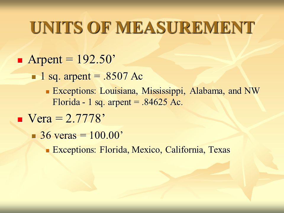 UNITS OF MEASUREMENT Arpent = 192.50' Arpent = 192.50' 1 sq. arpent =.8507 Ac 1 sq. arpent =.8507 Ac Exceptions: Louisiana, Mississippi, Alabama, and