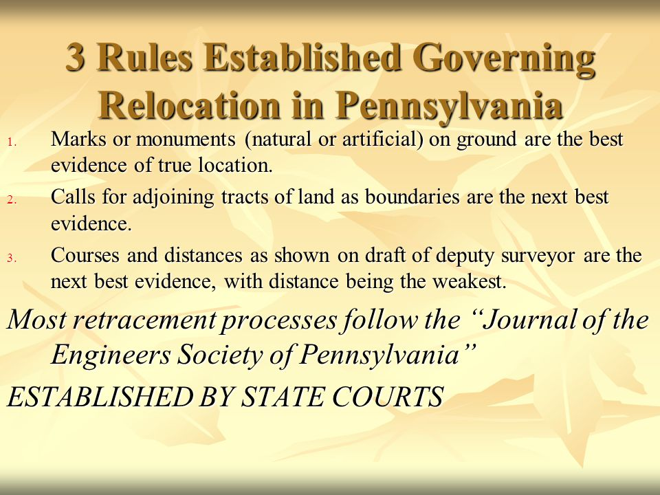 3 Rules Established Governing Relocation in Pennsylvania 1. Marks or monuments (natural or artificial) on ground are the best evidence of true locatio