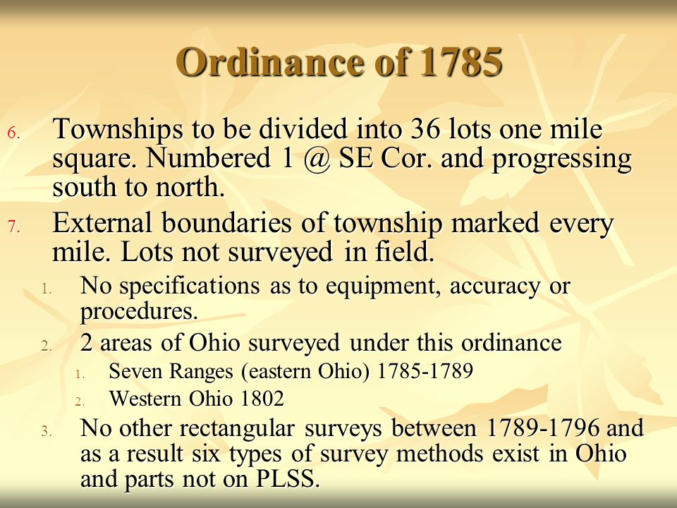 Ordinance of 1785 6. Townships to be divided into 36 lots one mile square. Numbered 1 @ SE Cor. and progressing south to north. 7. External boundaries