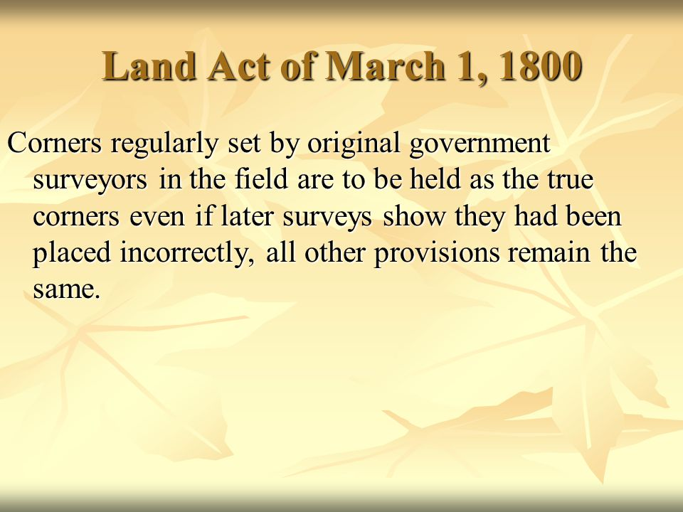 Land Act of March 1, 1800 Corners regularly set by original government surveyors in the field are to be held as the true corners even if later surveys