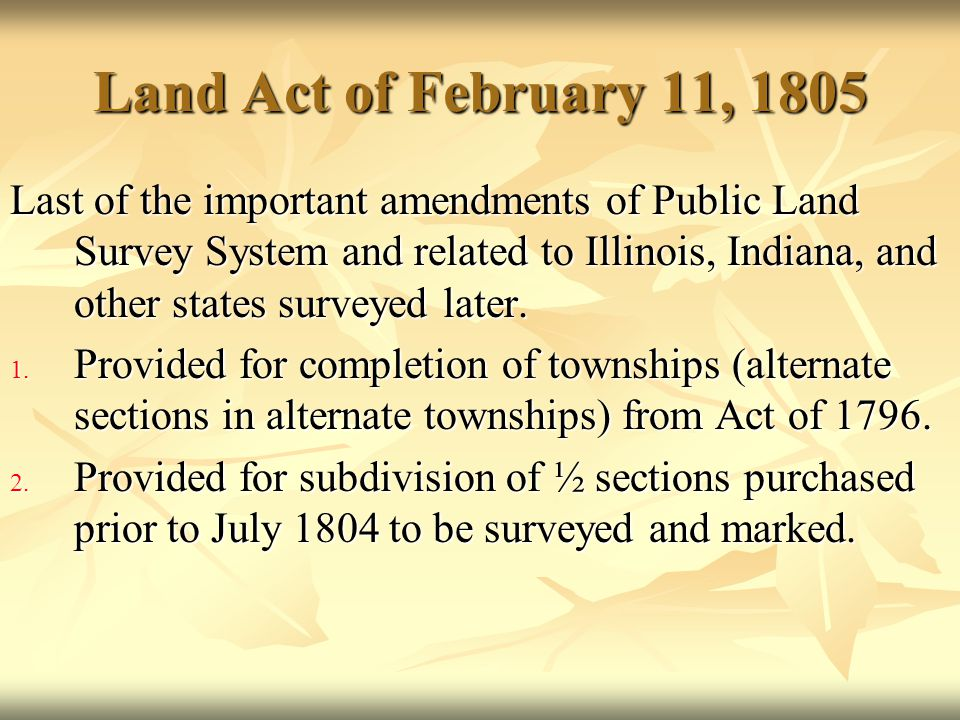 Land Act of February 11, 1805 Last of the important amendments of Public Land Survey System and related to Illinois, Indiana, and other states surveye
