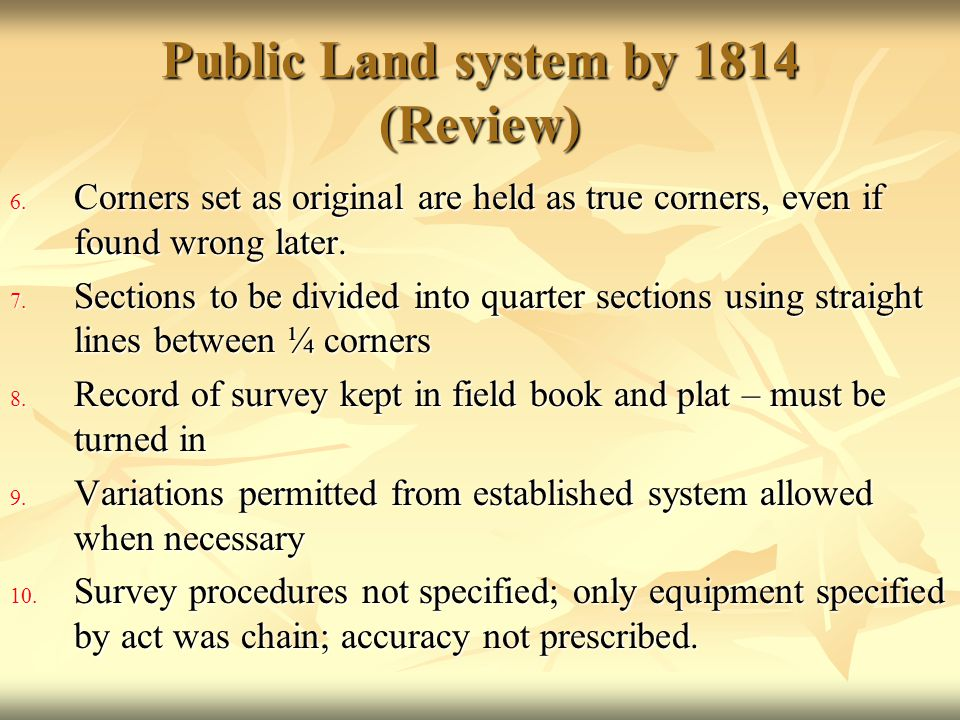 Public Land system by 1814 (Review) 6. Corners set as original are held as true corners, even if found wrong later. 7. Sections to be divided into qua