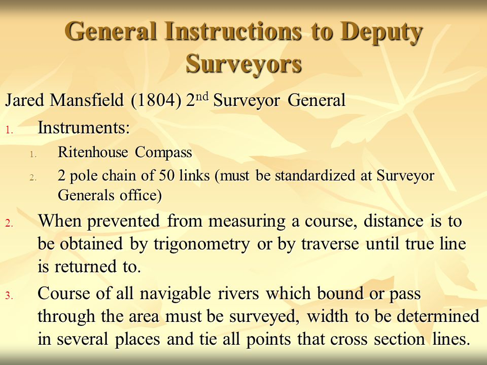 General Instructions to Deputy Surveyors Jared Mansfield (1804) 2 nd Surveyor General 1. Instruments: 1. Ritenhouse Compass 2. 2 pole chain of 50 link