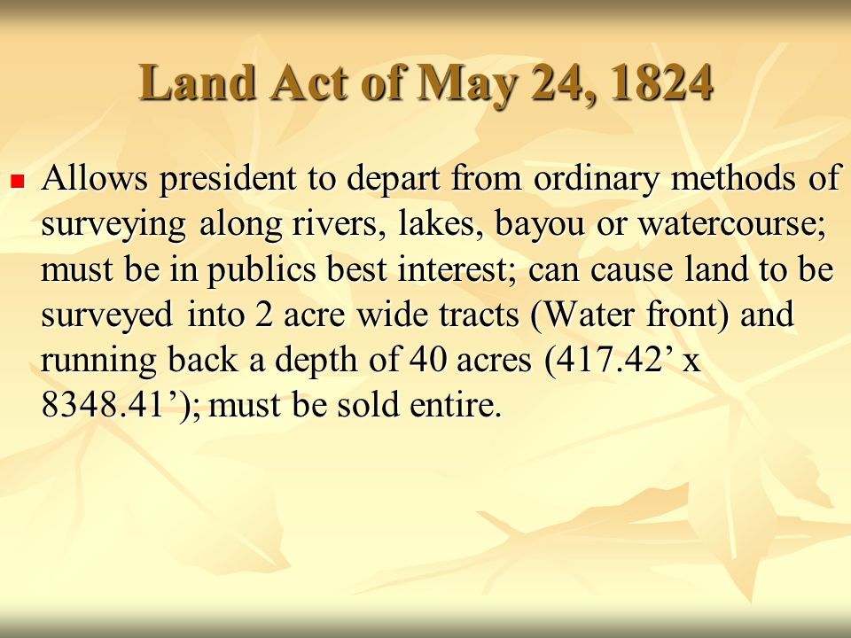 Land Act of May 24, 1824 Allows president to depart from ordinary methods of surveying along rivers, lakes, bayou or watercourse; must be in publics b