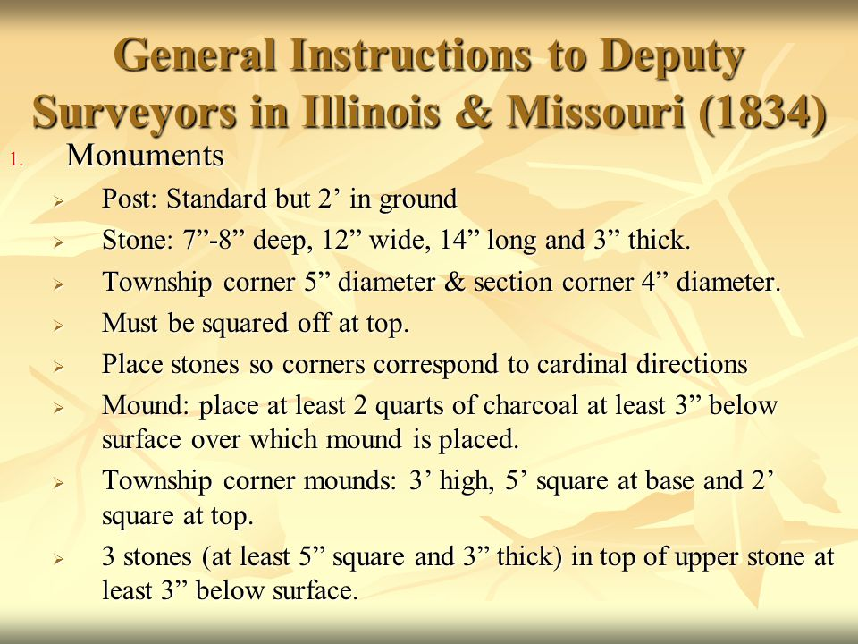"""General Instructions to Deputy Surveyors in Illinois & Missouri (1834) 1. Monuments  Post: Standard but 2' in ground  Stone: 7""""-8"""" deep, 12"""" wide, 1"""