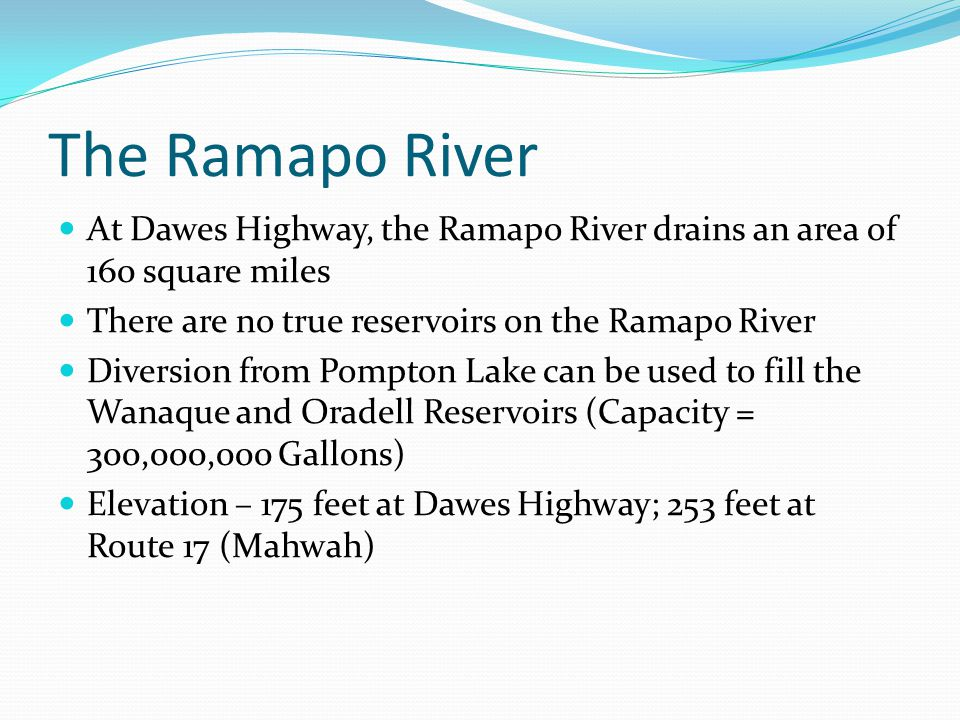 The Ramapo River At Dawes Highway, the Ramapo River drains an area of 160 square miles There are no true reservoirs on the Ramapo River Diversion from Pompton Lake can be used to fill the Wanaque and Oradell Reservoirs (Capacity = 300,000,000 Gallons) Elevation – 175 feet at Dawes Highway; 253 feet at Route 17 (Mahwah)