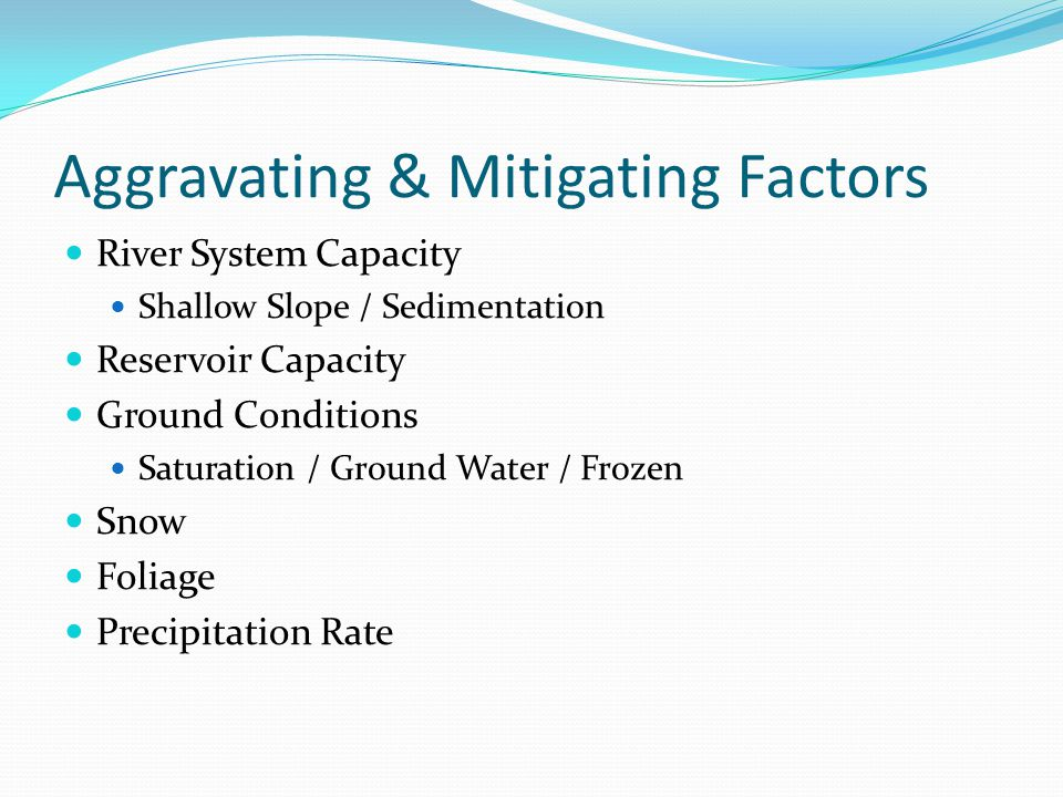 Aggravating & Mitigating Factors River System Capacity Shallow Slope / Sedimentation Reservoir Capacity Ground Conditions Saturation / Ground Water / Frozen Snow Foliage Precipitation Rate