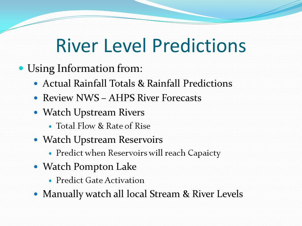 River Level Predictions Using Information from: Actual Rainfall Totals & Rainfall Predictions Review NWS – AHPS River Forecasts Watch Upstream Rivers Total Flow & Rate of Rise Watch Upstream Reservoirs Predict when Reservoirs will reach Capaicty Watch Pompton Lake Predict Gate Activation Manually watch all local Stream & River Levels
