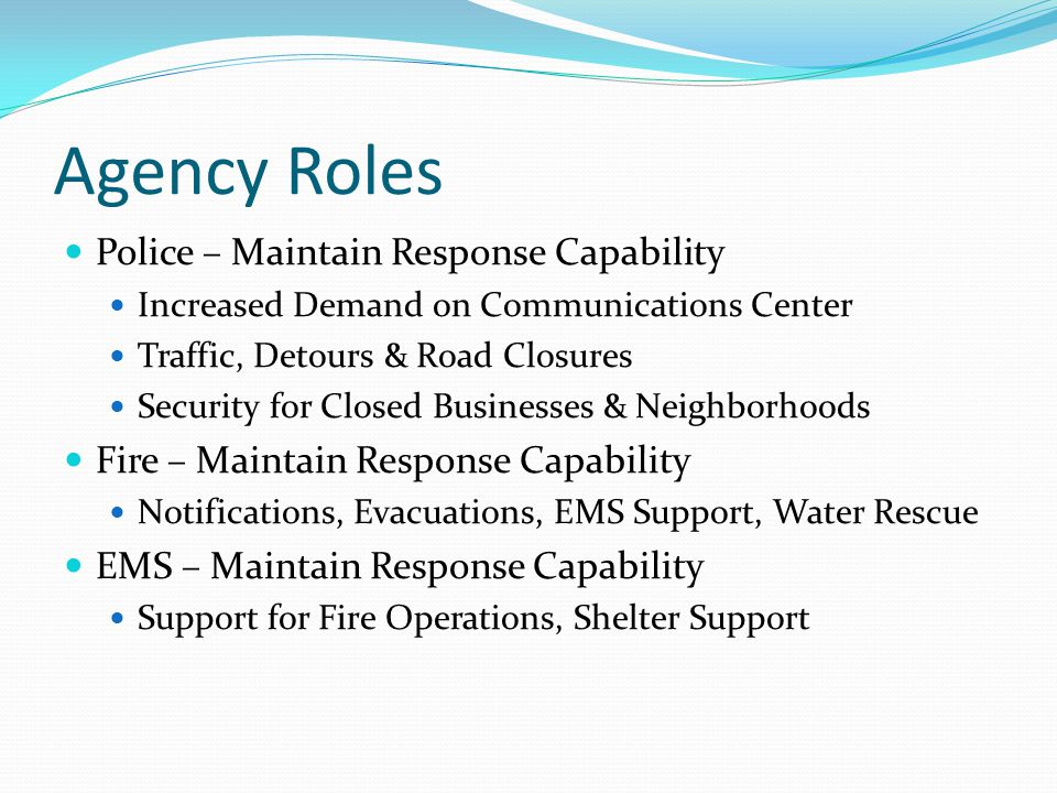 Agency Roles Police – Maintain Response Capability Increased Demand on Communications Center Traffic, Detours & Road Closures Security for Closed Businesses & Neighborhoods Fire – Maintain Response Capability Notifications, Evacuations, EMS Support, Water Rescue EMS – Maintain Response Capability Support for Fire Operations, Shelter Support