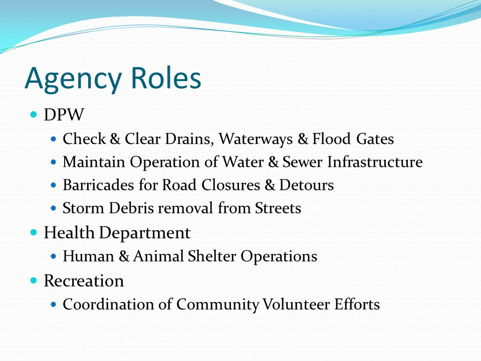 Agency Roles DPW Check & Clear Drains, Waterways & Flood Gates Maintain Operation of Water & Sewer Infrastructure Barricades for Road Closures & Detours Storm Debris removal from Streets Health Department Human & Animal Shelter Operations Recreation Coordination of Community Volunteer Efforts