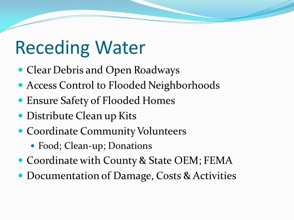 Receding Water Clear Debris and Open Roadways Access Control to Flooded Neighborhoods Ensure Safety of Flooded Homes Distribute Clean up Kits Coordinate Community Volunteers Food; Clean-up; Donations Coordinate with County & State OEM; FEMA Documentation of Damage, Costs & Activities