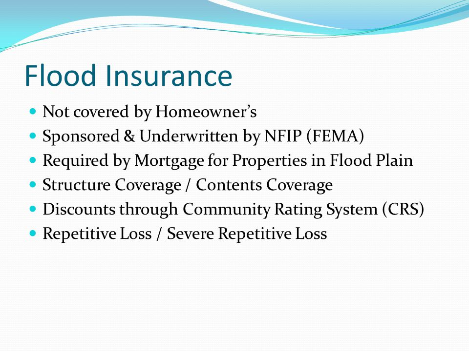 Flood Insurance Not covered by Homeowner's Sponsored & Underwritten by NFIP (FEMA) Required by Mortgage for Properties in Flood Plain Structure Coverage / Contents Coverage Discounts through Community Rating System (CRS) Repetitive Loss / Severe Repetitive Loss