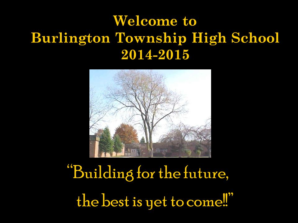 Welcome to Burlington Township High School 2014-2015 Building for the future, the best is yet to come! Building for the future, the best is yet to come!! Orientation Program