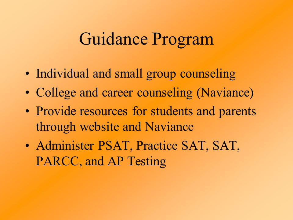 Guidance Program Individual and small group counseling College and career counseling (Naviance) Provide resources for students and parents through website and Naviance Administer PSAT, Practice SAT, SAT, PARCC, and AP Testing
