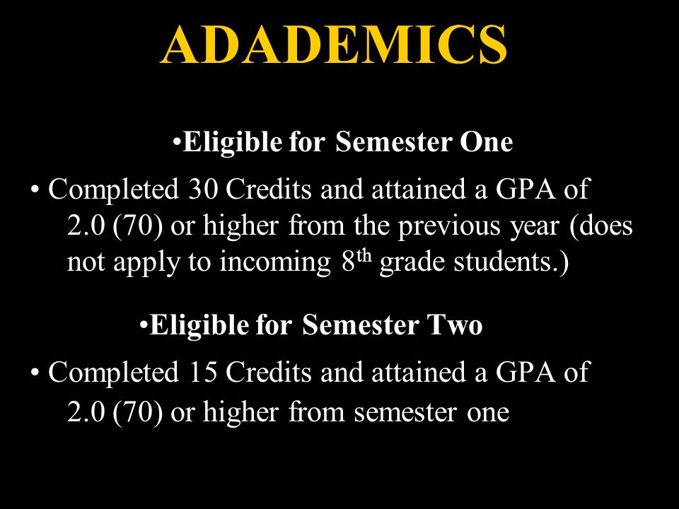 ADADEMICS Eligible for Semester One Completed 30 Credits and attained a GPA of 2.0 (70) or higher from the previous year (does not apply to incoming 8 th grade students.) Eligible for Semester Two Completed 15 Credits and attained a GPA of 2.0 (70) or higher from semester one