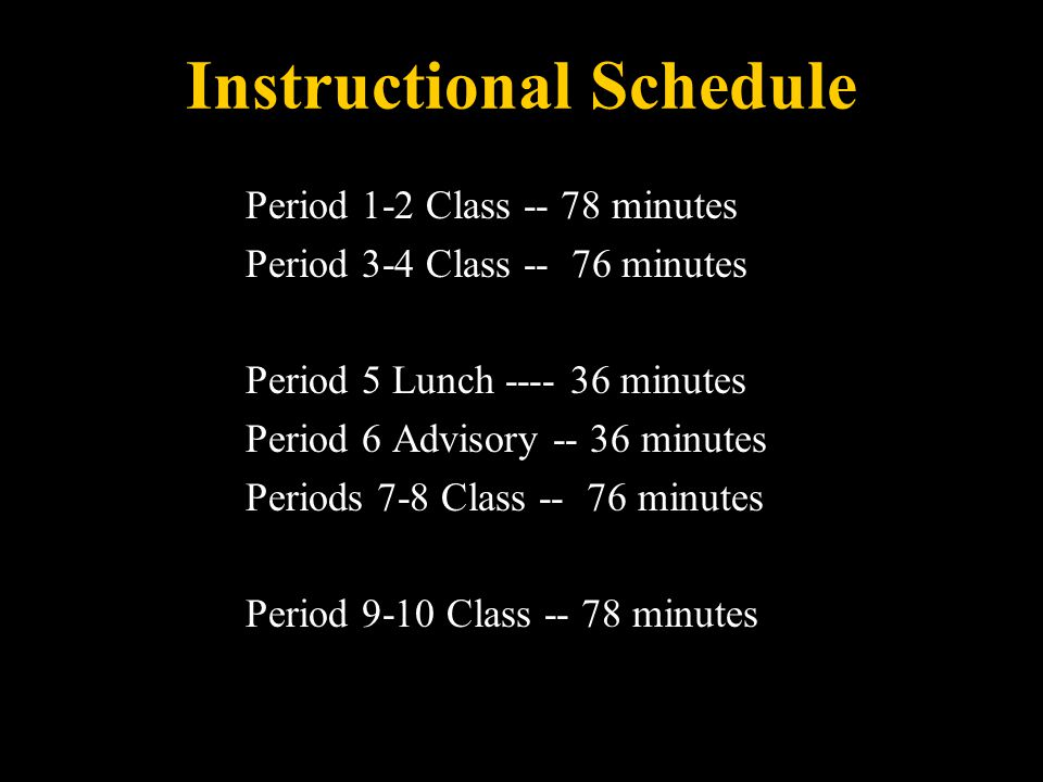 Instructional Schedule Period 1-2 Class -- 78 minutes Period 3-4 Class -- 76 minutes Period 5 Lunch ---- 36 minutes Period 6 Advisory -- 36 minutes Periods 7-8 Class -- 76 minutes Period 9-10 Class -- 78 minutes