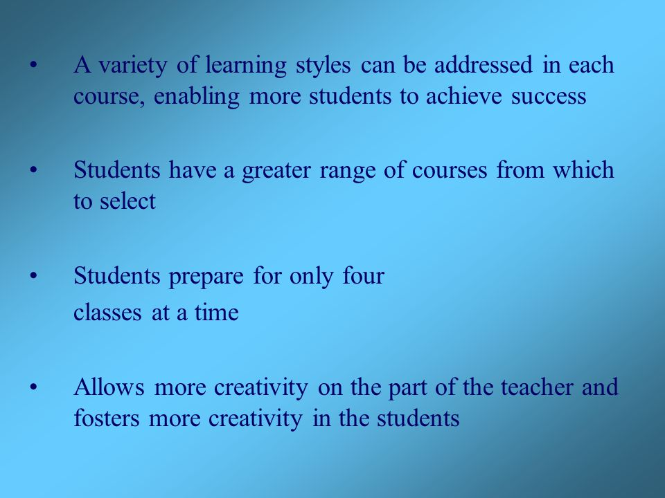 A variety of learning styles can be addressed in each course, enabling more students to achieve success Students have a greater range of courses from which to select Students prepare for only four classes at a time Allows more creativity on the part of the teacher and fosters more creativity in the students