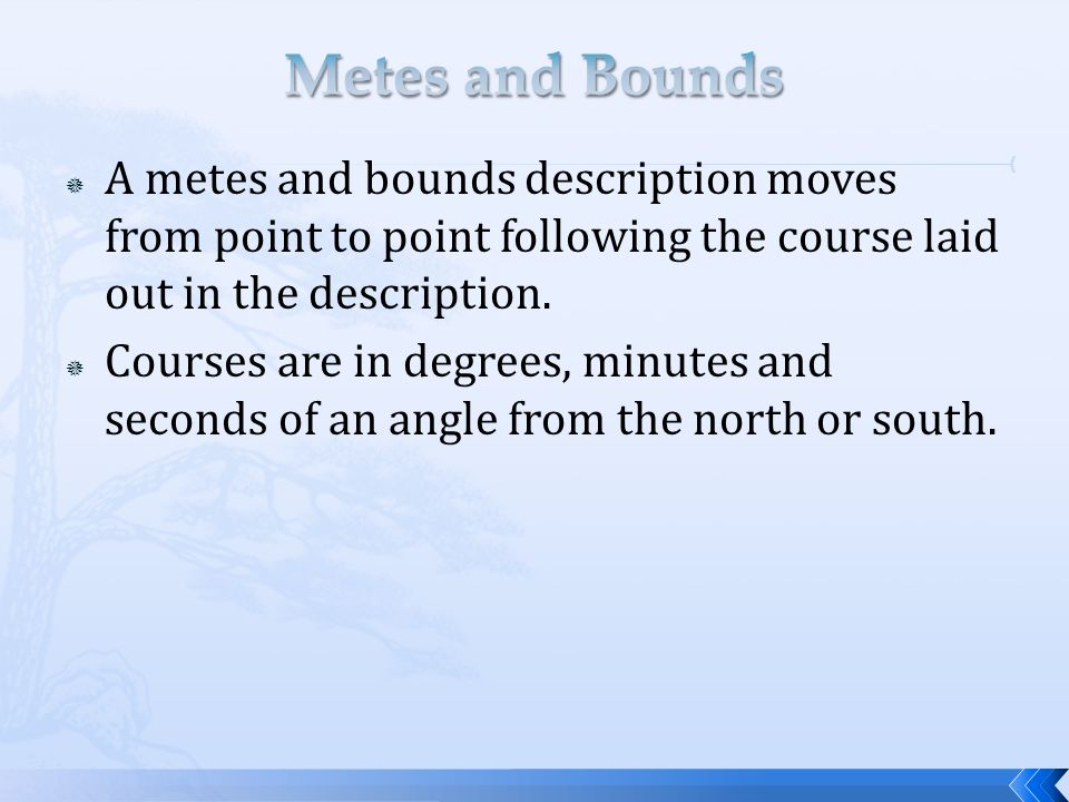  A metes and bounds description moves from point to point following the course laid out in the description.  Courses are in degrees, minutes and sec