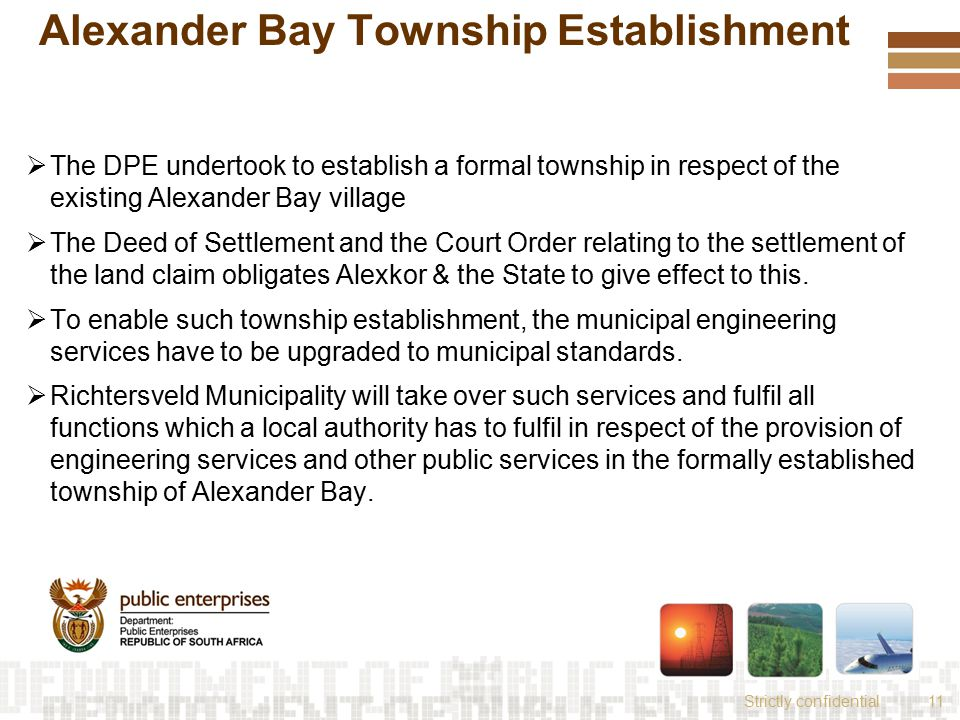 Strictly confidential11 Alexander Bay Township Establishment  The DPE undertook to establish a formal township in respect of the existing Alexander Bay village  The Deed of Settlement and the Court Order relating to the settlement of the land claim obligates Alexkor & the State to give effect to this.