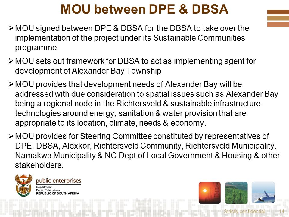 Strictly confidential14 MOU between DPE & DBSA  MOU signed between DPE & DBSA for the DBSA to take over the implementation of the project under its Sustainable Communities programme  MOU sets out framework for DBSA to act as implementing agent for development of Alexander Bay Township  MOU provides that development needs of Alexander Bay will be addressed with due consideration to spatial issues such as Alexander Bay being a regional node in the Richtersveld & sustainable infrastructure technologies around energy, sanitation & water provision that are appropriate to its location, climate, needs & economy.
