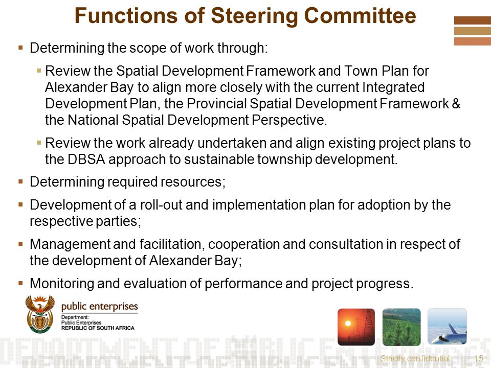 Strictly confidential15 Functions of Steering Committee  Determining the scope of work through:  Review the Spatial Development Framework and Town Plan for Alexander Bay to align more closely with the current Integrated Development Plan, the Provincial Spatial Development Framework & the National Spatial Development Perspective.