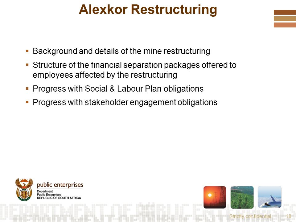 Strictly confidential18 Alexkor Restructuring  Background and details of the mine restructuring  Structure of the financial separation packages offered to employees affected by the restructuring  Progress with Social & Labour Plan obligations  Progress with stakeholder engagement obligations
