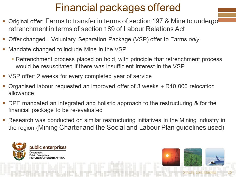 Strictly confidential22 Financial packages offered  Original offer: Farms to transfer in terms of section 197 & Mine to undergo retrenchment in terms of section 189 of Labour Relations Act  Offer changed…Voluntary Separation Package (VSP) offer to Farms only  Mandate changed to include Mine in the VSP  Retrenchment process placed on hold, with principle that retrenchment process would be resuscitated if there was insufficient interest in the VSP  VSP offer: 2 weeks for every completed year of service  Organised labour requested an improved offer of 3 weeks + R10 000 relocation allowance  DPE mandated an integrated and holistic approach to the restructuring & for the financial package to be re-evaluated  Research was conducted on similar restructuring initiatives in the Mining industry in the region ( Mining Charter and the Social and Labour Plan guidelines used)