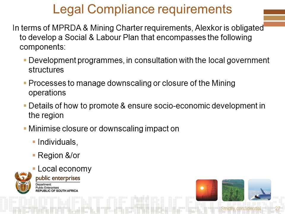 Strictly confidential27 Legal Compliance requirements In terms of MPRDA & Mining Charter requirements, Alexkor is obligated to develop a Social & Labour Plan that encompasses the following components:  Development programmes, in consultation with the local government structures  Processes to manage downscaling or closure of the Mining operations  Details of how to promote & ensure socio-economic development in the region  Minimise closure or downscaling impact on  Individuals,  Region &/or  Local economy