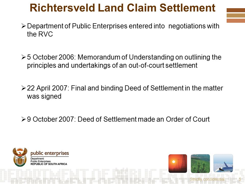 Strictly confidential5 Richtersveld Land Claim Settlement  Department of Public Enterprises entered into negotiations with the RVC  5 October 2006: Memorandum of Understanding on outlining the principles and undertakings of an out-of-court settlement  22 April 2007: Final and binding Deed of Settlement in the matter was signed  9 October 2007: Deed of Settlement made an Order of Court