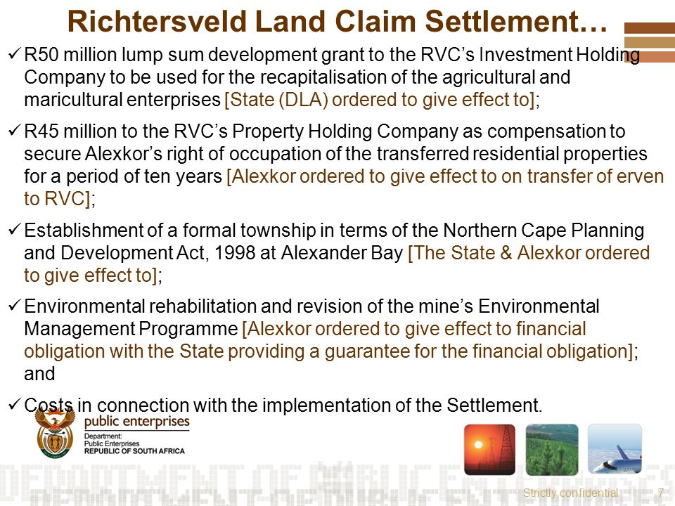 Strictly confidential7 Richtersveld Land Claim Settlement… R50 million lump sum development grant to the RVC's Investment Holding Company to be used for the recapitalisation of the agricultural and maricultural enterprises [State (DLA) ordered to give effect to]; R45 million to the RVC's Property Holding Company as compensation to secure Alexkor's right of occupation of the transferred residential properties for a period of ten years [Alexkor ordered to give effect to on transfer of erven to RVC]; Establishment of a formal township in terms of the Northern Cape Planning and Development Act, 1998 at Alexander Bay [The State & Alexkor ordered to give effect to]; Environmental rehabilitation and revision of the mine's Environmental Management Programme [Alexkor ordered to give effect to financial obligation with the State providing a guarantee for the financial obligation]; and Costs in connection with the implementation of the Settlement.