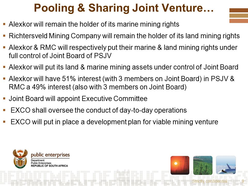 Strictly confidential9 Pooling & Sharing Joint Venture…  Alexkor will remain the holder of its marine mining rights  Richtersveld Mining Company will remain the holder of its land mining rights  Alexkor & RMC will respectively put their marine & land mining rights under full control of Joint Board of PSJV  Alexkor will put its land & marine mining assets under control of Joint Board  Alexkor will have 51% interest (with 3 members on Joint Board) in PSJV & RMC a 49% interest (also with 3 members on Joint Board)  Joint Board will appoint Executive Committee  EXCO shall oversee the conduct of day-to-day operations  EXCO will put in place a development plan for viable mining venture