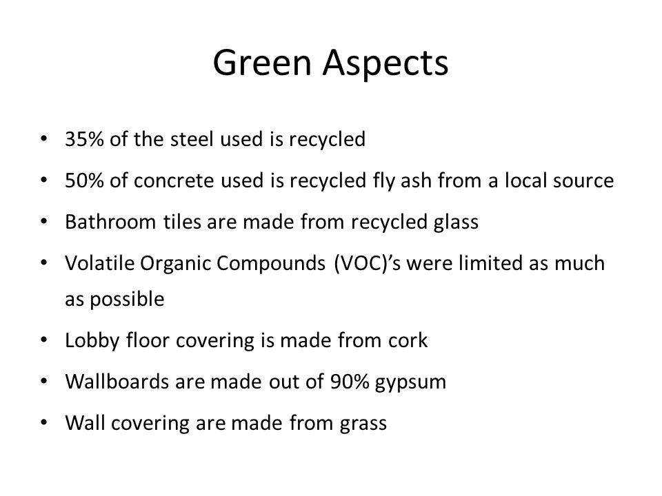 Green Aspects 35% of the steel used is recycled 50% of concrete used is recycled fly ash from a local source Bathroom tiles are made from recycled glass Volatile Organic Compounds (VOC)'s were limited as much as possible Lobby floor covering is made from cork Wallboards are made out of 90% gypsum Wall covering are made from grass