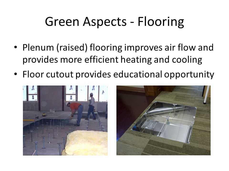 Green Aspects - Flooring Plenum (raised) flooring improves air flow and provides more efficient heating and cooling Floor cutout provides educational opportunity