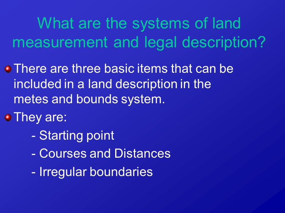 There are three basic items that can be included in a land description in the metes and bounds system. They are: - Starting point - Courses and Distan