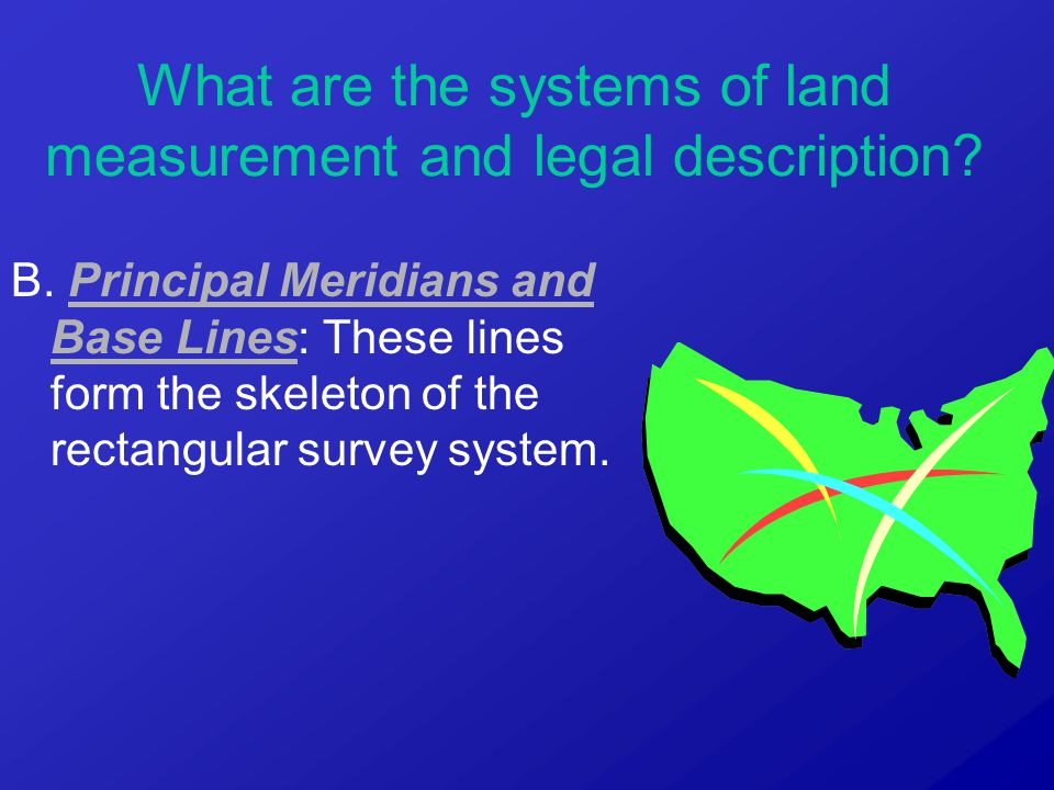 B. Principal Meridians and Base Lines: These lines form the skeleton of the rectangular survey system. What are the systems of land measurement and le