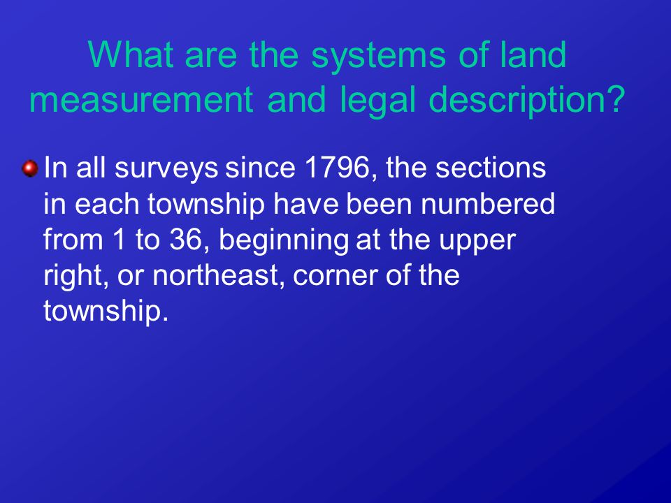 In all surveys since 1796, the sections in each township have been numbered from 1 to 36, beginning at the upper right, or northeast, corner of the to