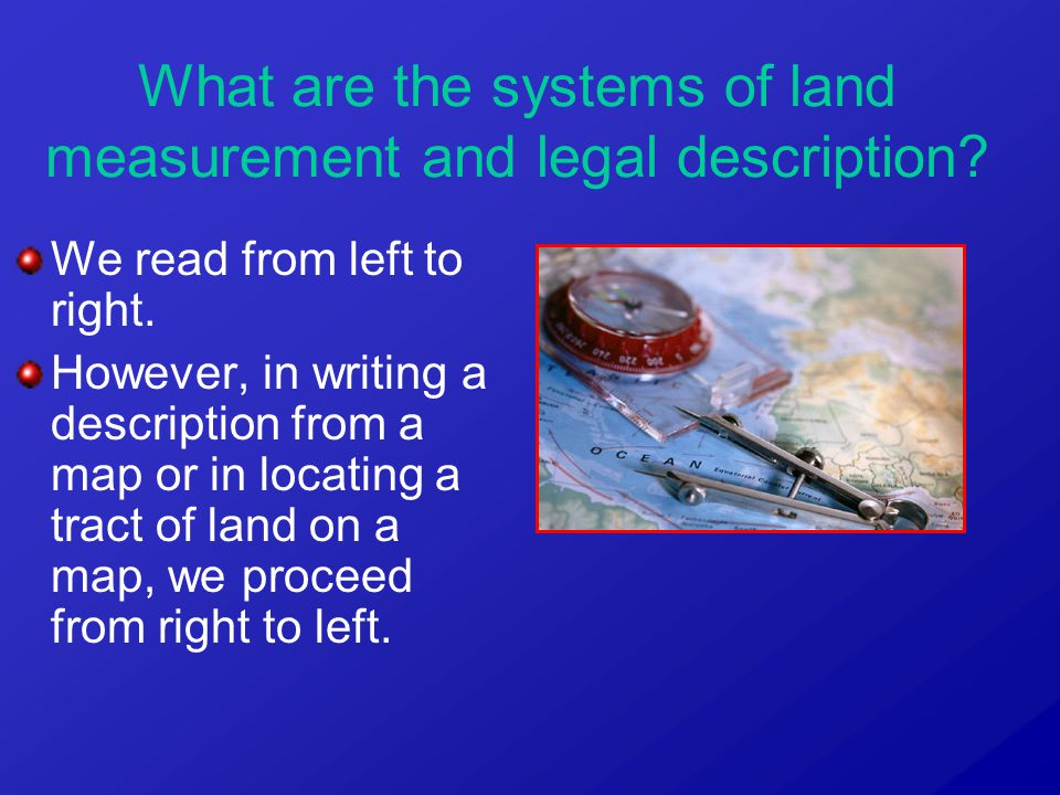 We read from left to right. However, in writing a description from a map or in locating a tract of land on a map, we proceed from right to left. What
