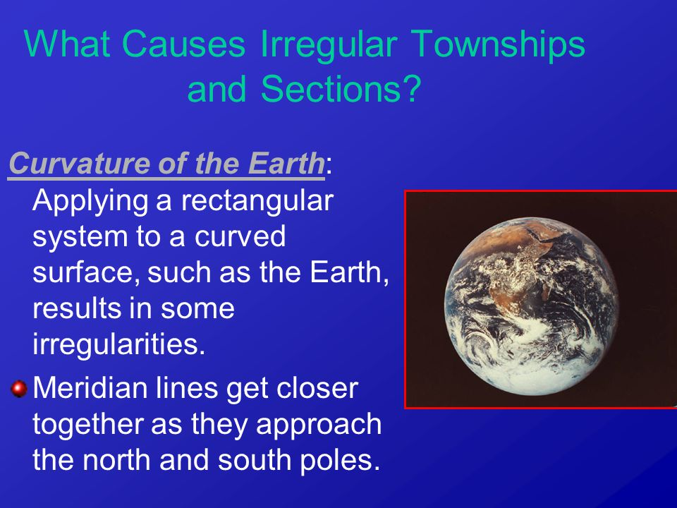 Curvature of the Earth: Applying a rectangular system to a curved surface, such as the Earth, results in some irregularities. Meridian lines get close