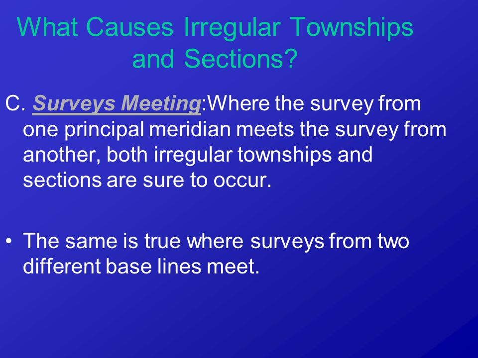 C. Surveys Meeting:Where the survey from one principal meridian meets the survey from another, both irregular townships and sections are sure to occur