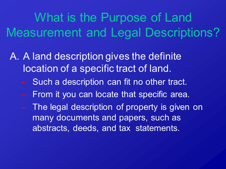 A.A land description gives the definite location of a specific tract of land. –Such a description can fit no other tract. –From it you can locate that
