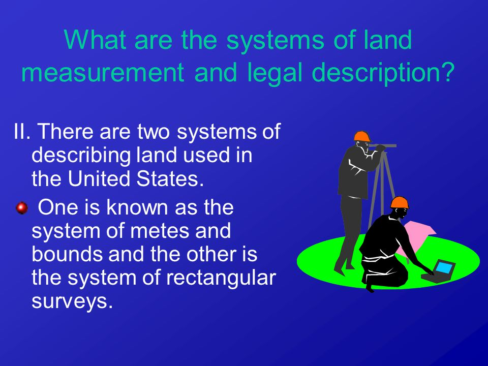 What are the systems of land measurement and legal description? II. There are two systems of describing land used in the United States. One is known a