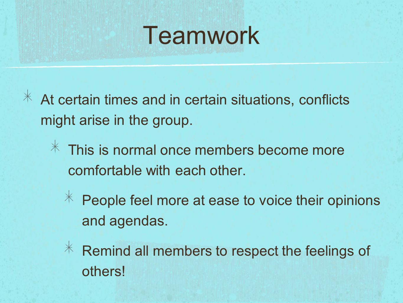 Teamwork At certain times and in certain situations, conflicts might arise in the group. This is normal once members become more comfortable with each