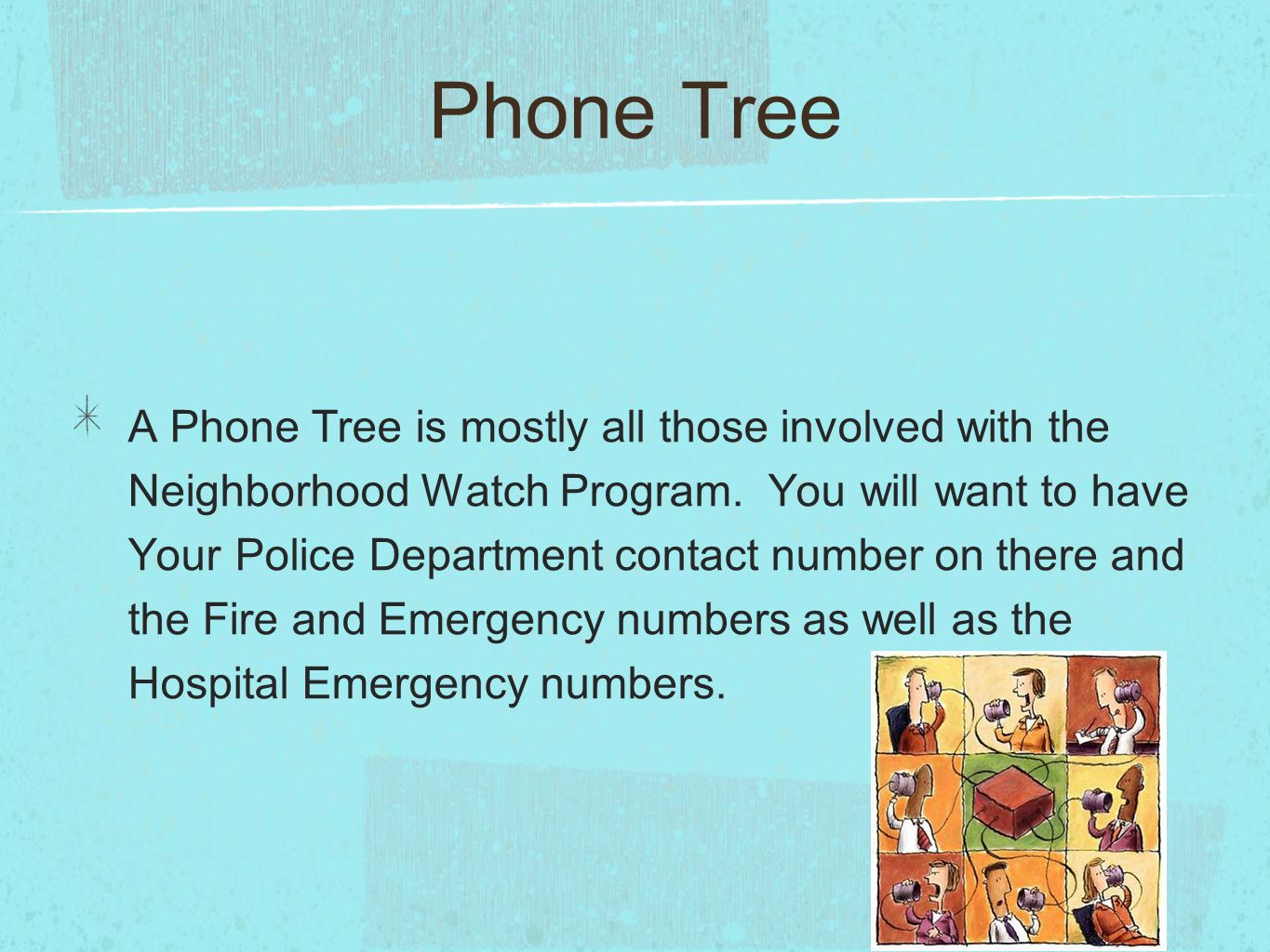 A Phone Tree is mostly all those involved with the Neighborhood Watch Program.