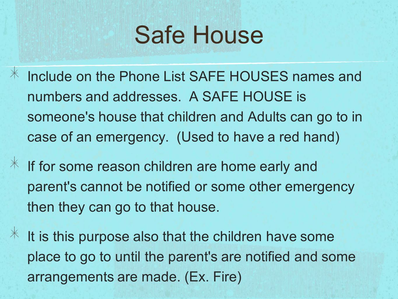 Safe House Include on the Phone List SAFE HOUSES names and numbers and addresses. A SAFE HOUSE is someone's house that children and Adults can go to i