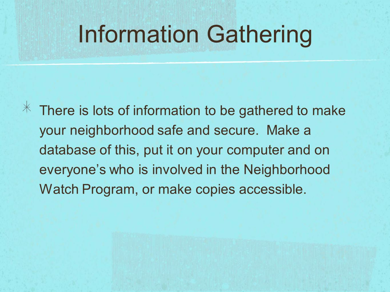 Information Gathering There is lots of information to be gathered to make your neighborhood safe and secure. Make a database of this, put it on your c