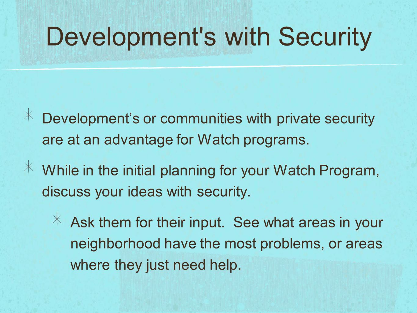 Development's or communities with private security are at an advantage for Watch programs. While in the initial planning for your Watch Program, discu