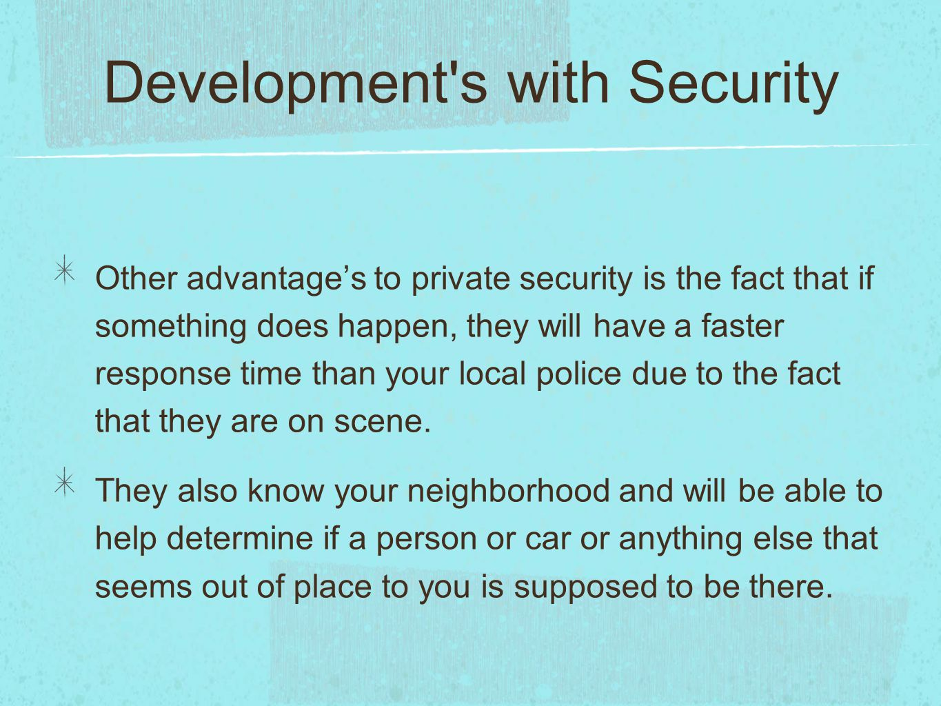 Development's with Security Other advantage's to private security is the fact that if something does happen, they will have a faster response time tha